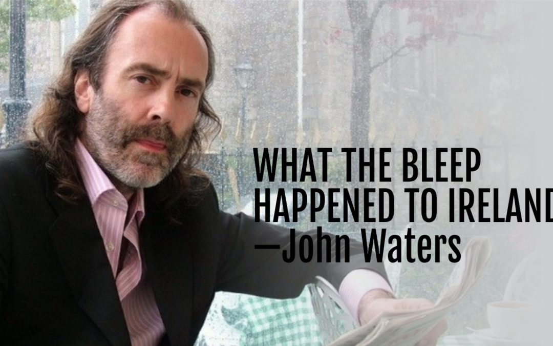 What the Bleep Happened to Ireland—John Waters