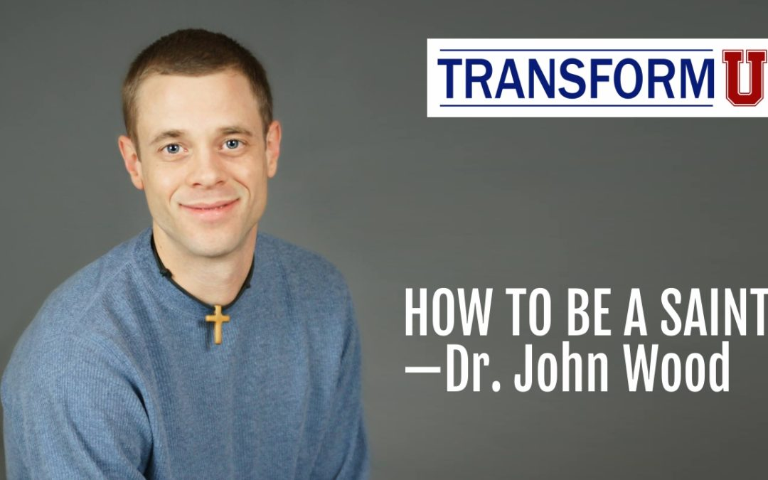 TransformU—How To Be a Saint with Dr. John Wood