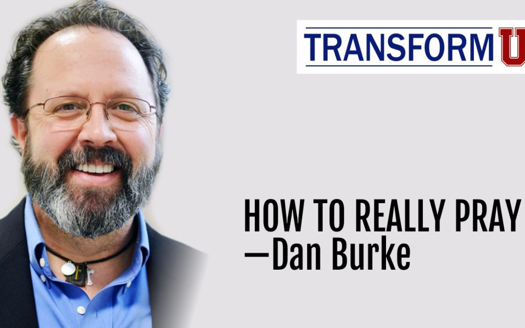 TransformU—How to Really Pray with Dan Burke