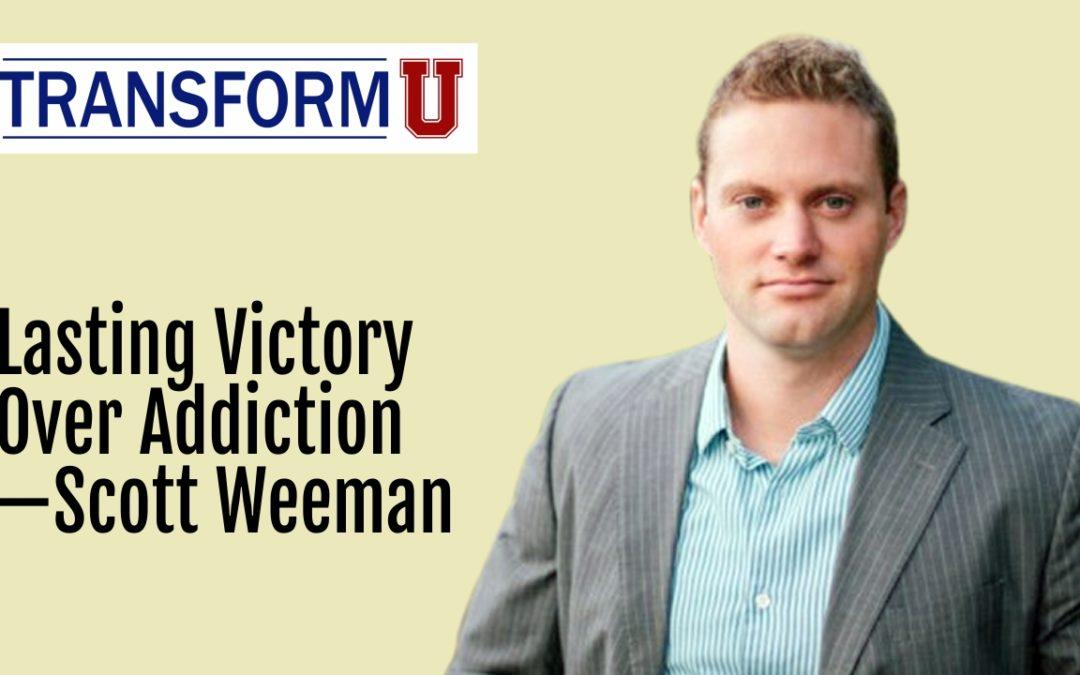 TransformU—Lasting Victory Over Addiction with Scott Weeman