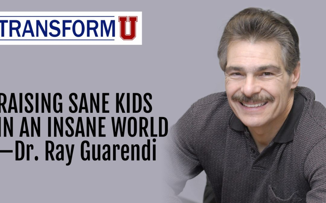 TransformU— Raising Sane Kids in an Insane World with Dr. Ray Guarendi